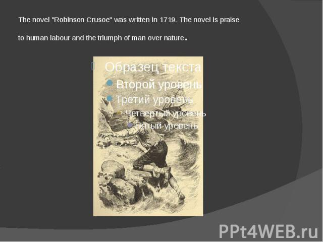 "The novel ""Robinson Crusoe"" was written in 1719. The novel is praise to human labour and the triumph of man over nature."