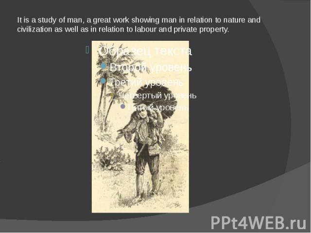 It is a study of man, a great work showing man in relation to nature and civilization as well as in relation to labour and private property.
