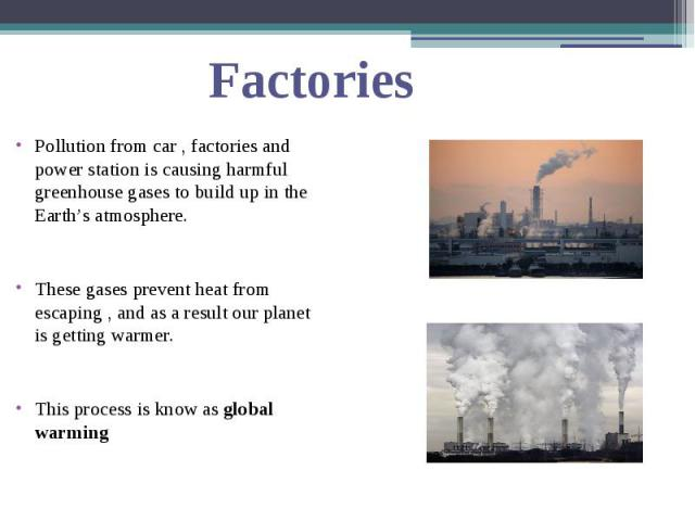 Pollution from car , factories and power station is causing harmful greenhouse gases to build up in the Earth's atmosphere. Pollution from car , factories and power station is causing harmful greenhouse gases to build up in the Earth's atmosphere. T…