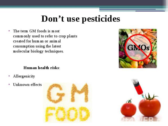 The term GM foods is most commonly used to refer to crop plants created for human or animal consumption using the latest molecular biology techniques. The term GM foods is most commonly used to refer to crop plants created for human or animal consum…