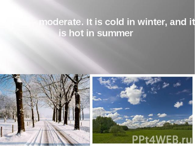 Climate - moderate. It is cold in winter, and it is hot in summer