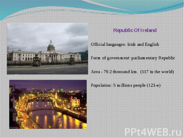 Republic Of Ireland Republic Of Ireland Official languages: Irish and English Form of government: parliamentary Republic Area - 70.2 thousand km. (117 in the world) Population: 5 millions people (123-e)