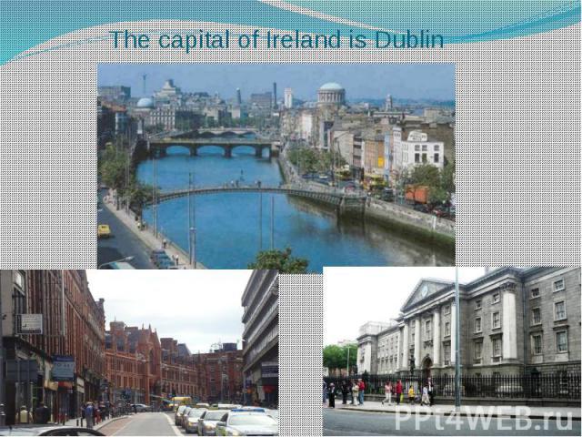 The capital of Ireland is Dublin