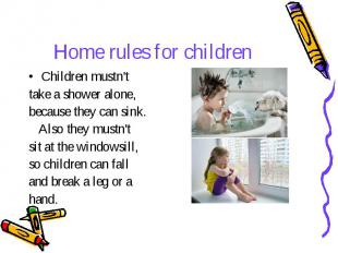 Home rules for children Children mustn't take a shower alone, because they can s