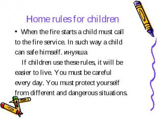 Home rules for children When the fire starts a child must call to the fire servi