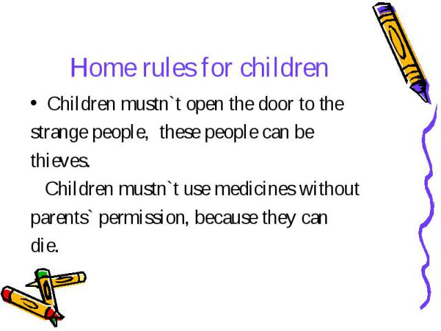 Home rules for children Children mustn`t open the door to the strange people, these people can be thieves. Children mustn`t use medicines without parents` permission, because they can die.