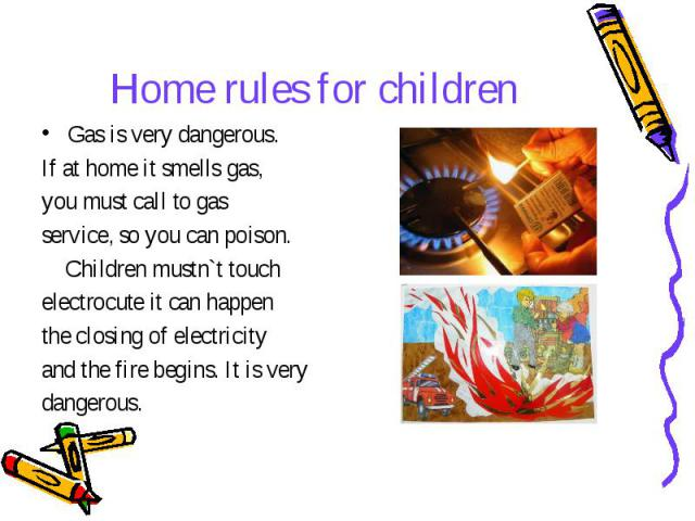 Home rules for children Gas is very dangerous. If at home it smells gas, you must call to gas service, so you can poison. Children mustn`t touch electrocute it can happen the closing of electricity and the fire begins. It is very dangerous.