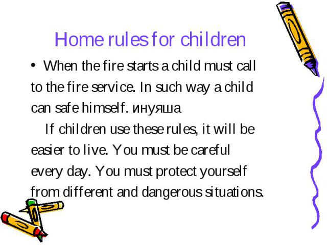 Home rules for children When the fire starts a child must call to the fire service. In such way a child can safe himself. инуяша If children use these rules, it will be easier to live. You must be careful every day. You must protect yourself from di…