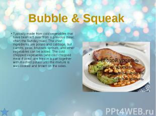 Bubble & Squeak Typically made from cold vegetables that have been left over