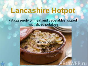 Lancashire Hotpot A casserole of meat and vegetables topped with sliced potatoes