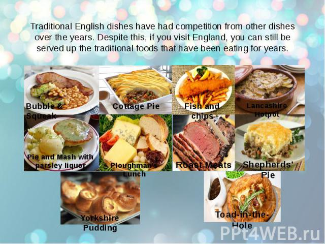 Traditional English dishes have had competition from other dishes over the years. Despite this, if you visit England, you can still be served up the traditional foods that have been eating for years.