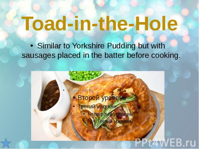 Toad-in-the-Hole Similar to Yorkshire Pudding but with sausages placed in the batter before cooking.