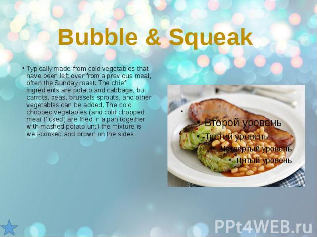 Bubble & Squeak Typically made from cold vegetables that have been left over from a previous meal, often the Sunday roast. The chief ingredients are potato and cabbage, but carrots, peas, brussels sprouts, and other vegetables can be added. The …
