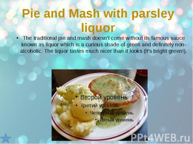 Pie and Mash with parsley liquor The traditional pie and mash doesn't come without its famous sauce known as liquor which is a curious shade of green and definitely non-alcoholic. The liquor tastes much nicer than it looks (it's bright green!).