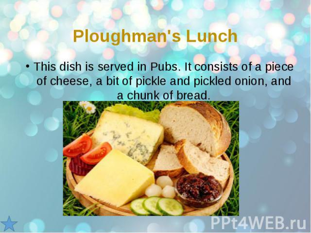 Ploughman's Lunch This dish is served in Pubs. It consists of a piece of cheese, a bit of pickle and pickled onion, and a chunk of bread.