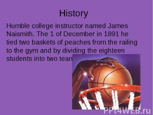 History Humble college instructor named James Naismith. The 1 of December in 189