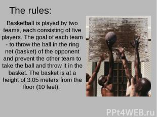 The rules: Basketball is played by two teams, each consisting of five players. T