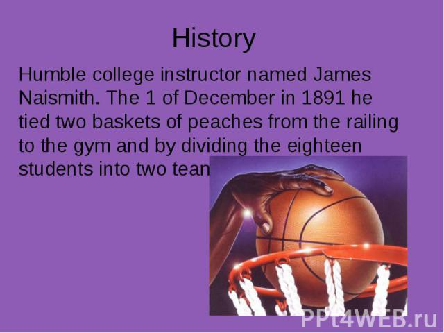 History Humble college instructor named James Naismith. The 1 of December in 1891 he tied two baskets of peaches from the railing to the gym and by dividing the eighteen students into two teams,