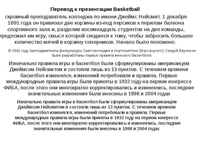 В 1892 году преподавателем физкультуры Смит-колледжа в Нортгемптоне (Массачусетс) Сендой Беренсон были разработаны первые правила женского баскетбола Перевод к презентации Basketball скромный преподаватель колледжа по имени Джеймс Нейсмит. 1 декабря…
