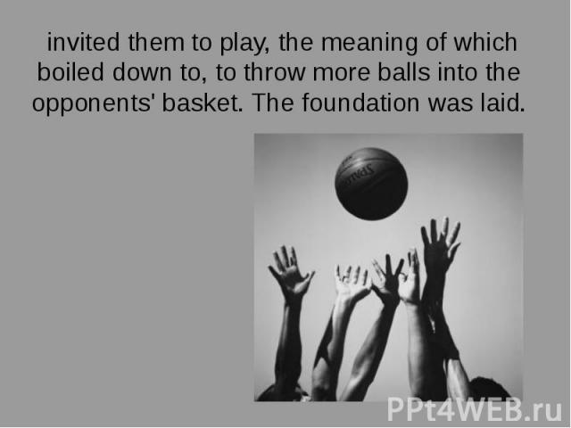 invited them to play, the meaning of which boiled down to, to throw more balls into the opponents' basket. The foundation was laid. invited them to play, the meaning of which boiled down to, to throw more balls into the opponents' basket. The founda…