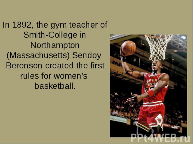 In 1892, the gym teacher of Smith-College in Northampton (Massachusetts) Sendoy Berenson created the first rules for women's basketball. In 1892, the gym teacher of Smith-College in Northampton (Massachusetts) Sendoy Berenson created the first rules…