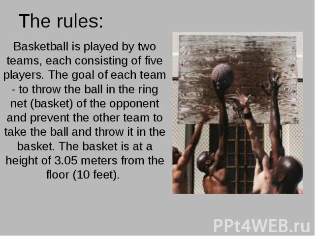 The rules: Basketball is played by two teams, each consisting of five players. The goal of each team - to throw the ball in the ring net (basket) of the opponent and prevent the other team to take the ball and throw it in the basket. The basket is a…