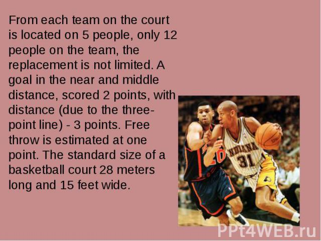 From each team on the court is located on 5 people, only 12 people on the team, the replacement is not limited. A goal in the near and middle distance, scored 2 points, with distance (due to the three-point line) - 3 points. Free throw is estimated …