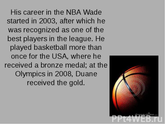 His career in the NBA Wade started in 2003, after which he was recognized as one of the best players in the league. He played basketball more than once for the USA, where he received a bronze medal; at the Olympics in 2008, Duane received the gold. …