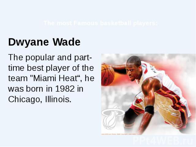 """The most Famous basketball players: Dwyane Wade The popular and part-time best player of the team """"Miami Heat"""", he was born in 1982 in Chicago, Illinois."""