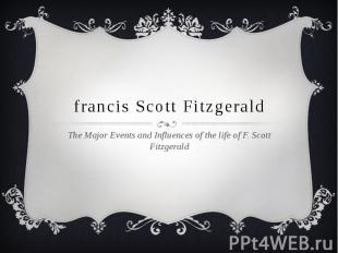 francis Scott Fitzgerald The Major Events and Influences of the life of F. Scott