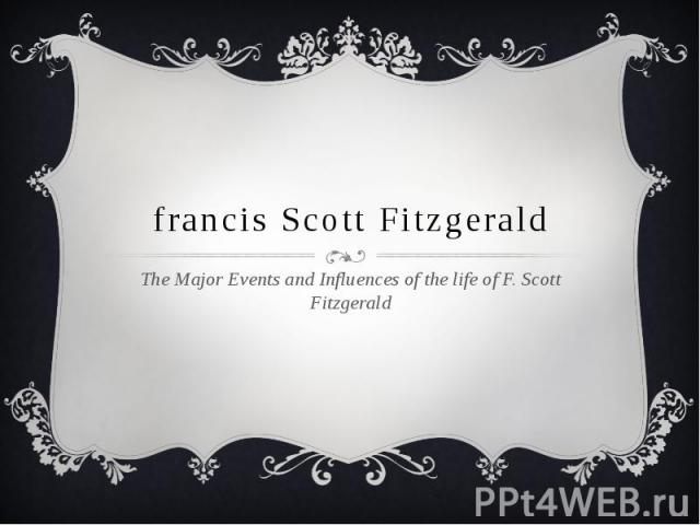 francis Scott Fitzgerald The Major Events and Influences of the life of F. Scott Fitzgerald