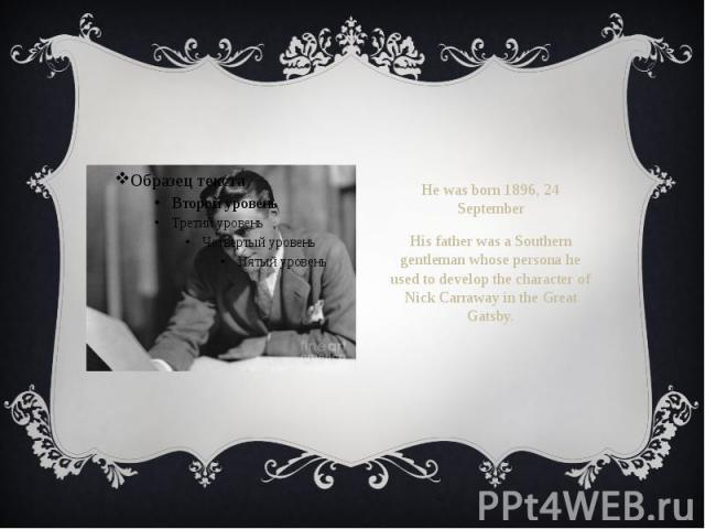 He was born 1896, 24 September He was born 1896, 24 September His father was a Southern gentleman whose persona he used to develop the character of Nick Carraway in the Great Gatsby.