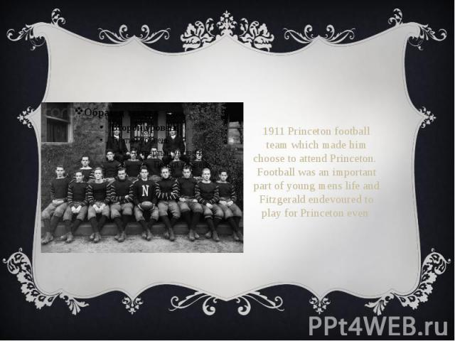 1911 Princeton football team which made him choose to attend Princeton. Football was an important part of young mens life and Fitzgerald endevoured to play for Princeton even 1911 Princeton football team which made him choose to attend Princeton. Fo…