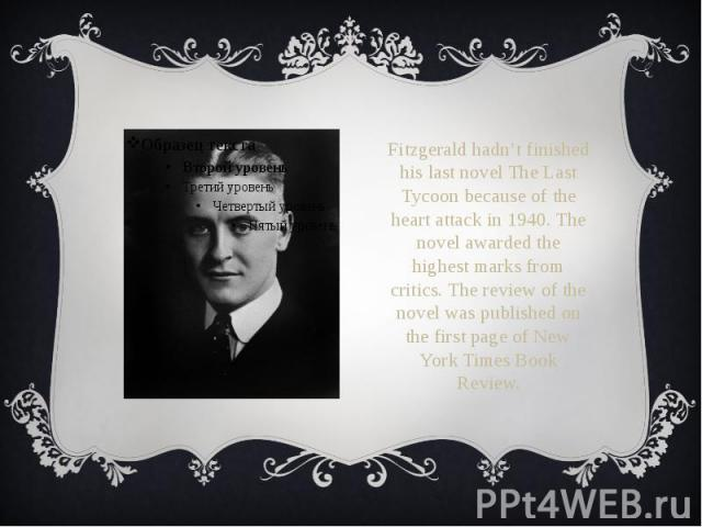 Fitzgerald hadn't finished his last novel The Last Tycoon because of the heart attack in 1940. The novel awarded the highest marks from critics. The review of the novel was published on the first page of New York Times Book Review. Fitzgerald hadn't…