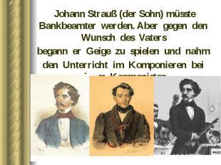 Johann Strauß (der Sohn) müsste Bankbeamter werden. Aber gegen den Wunsch des Va