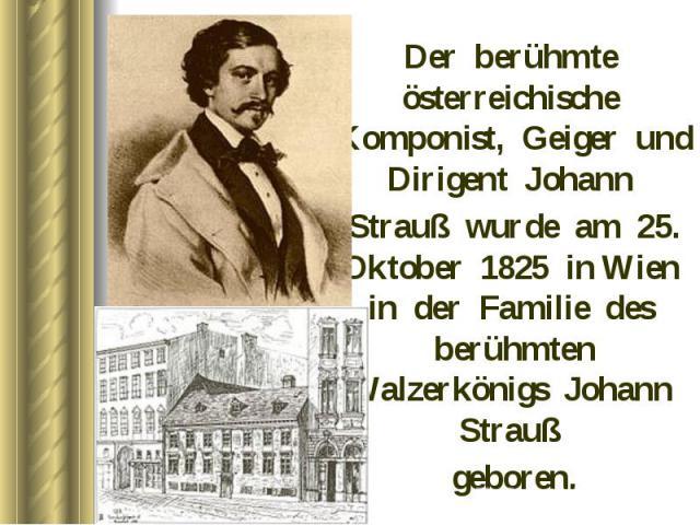 Der berühmte österreichische Komponist, Geiger und Dirigent Johann Der berühmte österreichische Komponist, Geiger und Dirigent Johann Strauß wurde am 25. Oktober 1825 in Wien in der Familie des berühmten Walzerkönigs Johann Strauß geboren.