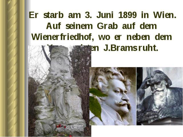 Er starb am 3. Juni 1899 in Wien. Auf seinem Grab auf dem Wienerfriedhof, wo er neben dem Komponisten J.Brams ruht. Er starb am 3. Juni 1899 in Wien. Auf seinem Grab auf dem Wienerfriedhof, wo er neben dem Komponisten J.Brams ruht.