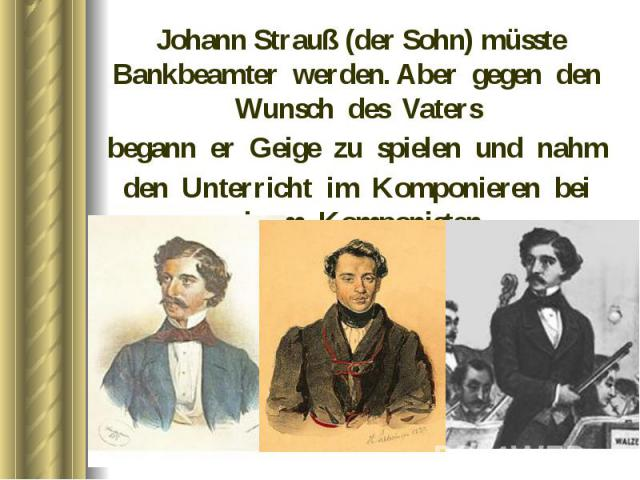 Johann Strauß (der Sohn) müsste Bankbeamter werden. Aber gegen den Wunsch des Vaters Johann Strauß (der Sohn) müsste Bankbeamter werden. Aber gegen den Wunsch des Vaters begann er Geige zu spielen und nahm den Unterricht im Komponieren bei einem Kom…