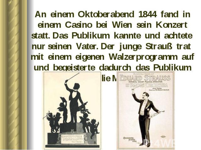 An einem Oktoberabend 1844 fand in einem Casino bei Wien sein Konzert statt. Das Publikum kannte und achtete nur seinen Vater. Der junge Strauß trat mit einem eigenen Walzerprogramm auf und begeisterte dadurch das Publikum und die Musiker. An einem …