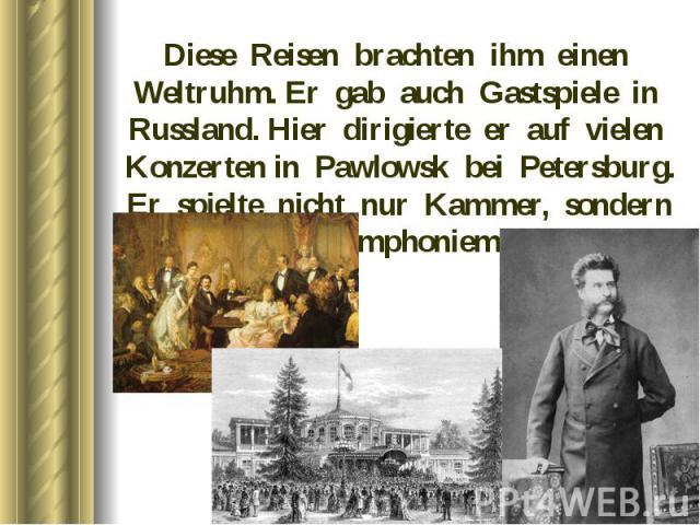 Diese Reisen brachten ihm einen Weltruhm. Er gab auch Gastspiele in Russland. Hier dirigierte er auf vielen Konzerten in Pawlowsk bei Petersburg. Er spielte nicht nur Kammer, sondern auch Symphoniemusik Diese Reisen brachten ihm einen Weltruhm. Er g…