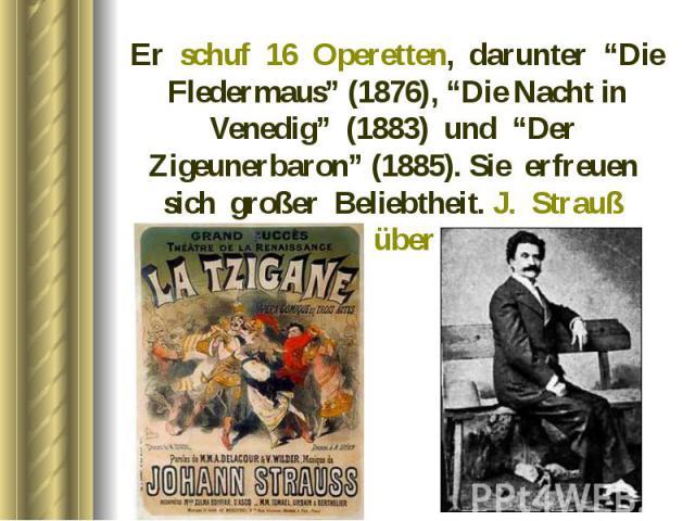 """Er schuf 16 Operetten, darunter """"Die Fledermaus"""" (1876), """"Die Nacht in Venedig"""" (1883) und """"Der Zigeunerbaron"""" (1885). Sie erfreuen sich großer Beliebtheit. J. Strauß komponierte über 500 Walzer. Er schuf 16 Operetten, darunter """"Die Fledermaus"""" (187…"""
