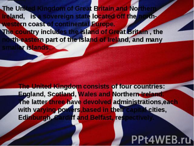 The United Kingdom of Great Britain and Northern Ireland, is a sovereign state located off the north-western coast of continental Europe. The country includes the island of Great Britain , the north-eastern part of the island of Ireland, and many sm…