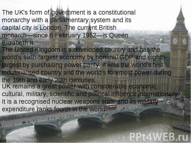 The UK's form of government is a constitutional monarchy with a parliamentary system and its capital city is London. The current British monarch—since 6 February 1952—is Queen Elizabeth II.
