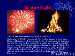 Bonfire Night Another tradition is the holiday called Bonfire Night. On November