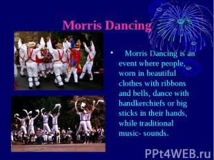 Morris Dancing Morris Dancing is an event where people, worn in beautiful clothe