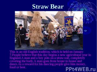 Straw Bear  This is an old English tradition, which is held on Janua