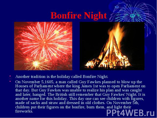 Bonfire Night Another tradition is the holiday called Bonfire Night. On November 5,1605, a man called Guy Fawkes planned to blow up the Houses of Parliament where the king James 1st was to open Parliament on that day. But Guy Fawkes was unable to re…