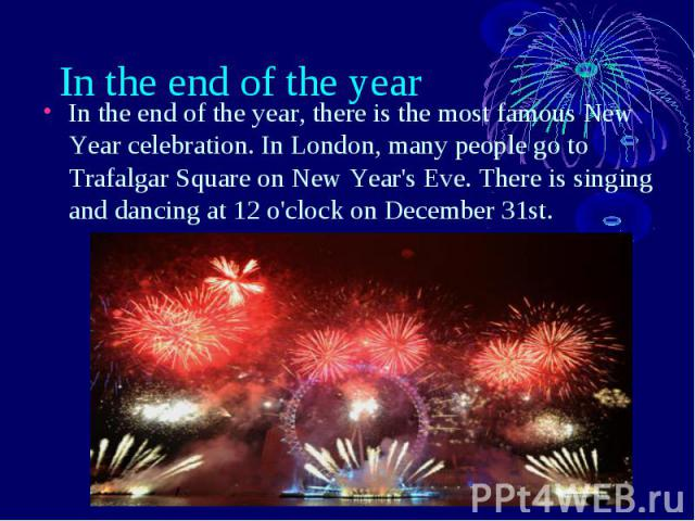 In the end of the year In the end of the year, there is the most famous New Year celebration. In London, many people go to Trafalgar Square on New Year's Eve. There is singing and dancing at 12 o'clock on December 31st.