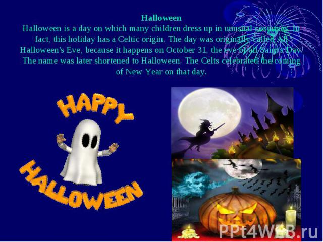 Halloween Halloween is a day on which many children dress up in unusual costumes. In fact, this holiday has a Celtic origin. The day was originally called All Halloween's Eve, because it happens on October 31, the eve of all Saint's Day. The name wa…