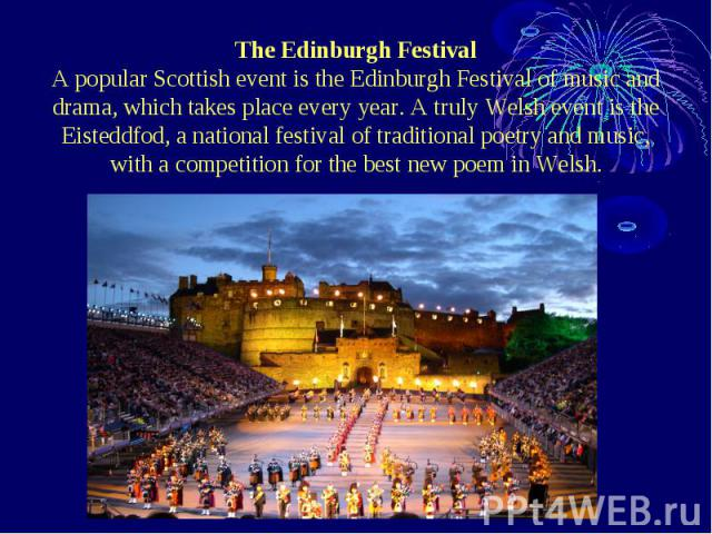 The Edinburgh Festival A popular Scottish event is the Edinburgh Festival of music and drama, which takes place every year. A truly Welsh event is the Eisteddfod, a national festival of traditional poetry and music, with a competition for the best n…
